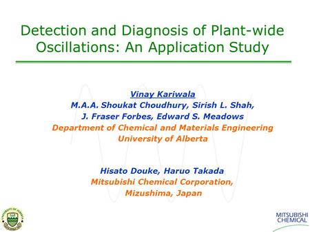 Detection and Diagnosis of Plant-wide Oscillations: An Application Study Vinay Kariwala M.A.A. Shoukat Choudhury, Sirish L. Shah, J. Fraser Forbes, Edward.