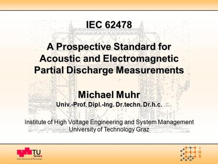 IEC 62478 A Prospective Standard for Acoustic and Electromagnetic Partial Discharge Measurements Michael Muhr Univ.-Prof. Dipl.-Ing. Dr.techn. Dr.h.c.