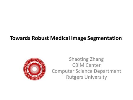 Towards Robust Medical Image Segmentation Shaoting Zhang CBIM Center Computer Science Department Rutgers University.