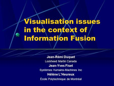 Visualisation issues in the context of Information Fusion Jean-Rémi Duquet Lockheed Martin Canada Jean-Yves Fiset Systèmes Humains-Machines Inc Hélène.