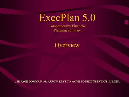 ExecPlan 5.0 Comprehensive Financial Planning Software Overview USE PAGE DOWN/UP OR ARROW KEYS TO MOVE TO NEXT/PREVIOUS SCREEN..