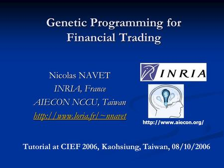 Genetic Programming for Financial Trading Nicolas NAVET INRIA, France AIECON NCCU, Taiwan   Tutorial at.