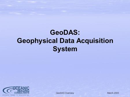 March 2005GeoDAS Overview GeoDAS: Geophysical Data Acquisition System.