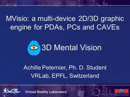 MVisio: a multi-device 2D/3D graphic engine for PDAs, PCs and CAVEs Achille Peternier, Ph. D. Student VRLab, EPFL, Switzerland 3D Mental Vision.