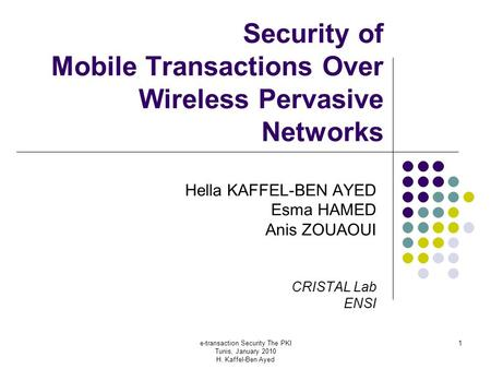 E-transaction Security The PKI Tunis, January 2010 H. Kaffel-Ben Ayed 1 Security of Mobile Transactions Over Wireless Pervasive Networks Hella KAFFEL-BEN.