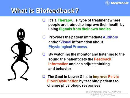 FUNCTIONAL DIAGNOSTICS GASTROINTESTINAL What is Biofeedback? q Provides the patient immediate Auditory and/or Visual information about Physiological Process.
