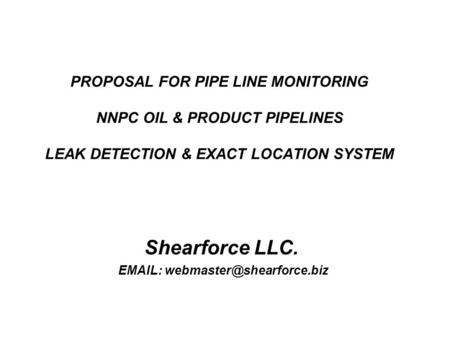 PROPOSAL FOR PIPE LINE MONITORING NNPC OIL & PRODUCT PIPELINES LEAK DETECTION & EXACT LOCATION SYSTEM Shearforce LLC.