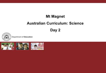 Mt Magnet Australian Curriculum: Science Day 2. Australian Curriculum PURPOSE Teachers develop capacity to support each other with the implementation.