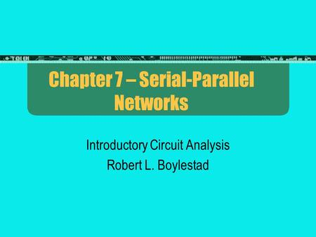 Chapter 7 – Serial-Parallel Networks Introductory Circuit Analysis Robert L. Boylestad.