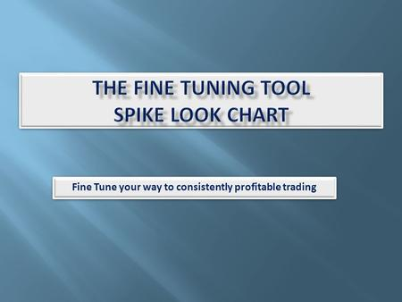 Fine Tune your way to consistently profitable trading.