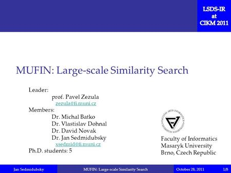 Jan SedmidubskyOctober 28, 2011MUFIN: Large-scale Similarity Search Leader: prof. Pavel Zezula Members: Dr. Michal Batko Dr. Vlastislav.