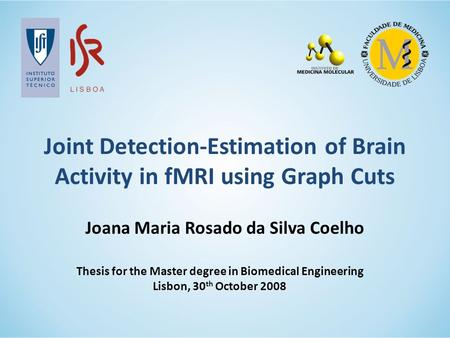 Joint Detection-Estimation of Brain Activity in fMRI using Graph Cuts Thesis for the Master degree in Biomedical Engineering Lisbon, 30 th October 2008.