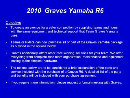 2010 Graves Yamaha R6 Objective To create an avenue for greater competition by supplying teams and riders with the same equipment and technical support.
