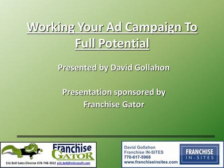 Working Your Ad Campaign To Full Potential Presented by David Gollahon Presentation sponsored by Franchise Gator.