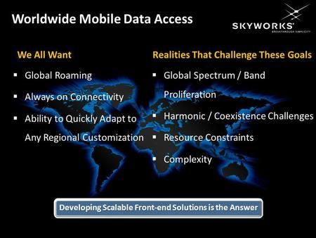 Skyworks Solutions, Inc. Proprietary and Confidential We All Want Global Roaming Always on Connectivity Ability to Quickly Adapt to Any Regional Customization.