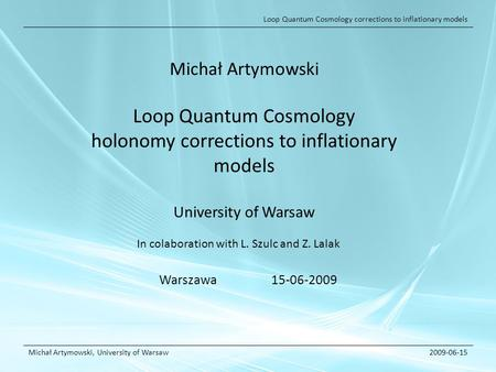 Loop Quantum Cosmology corrections to inflationary models Michał Artymowski, University of Warsaw2009-06-15 Michał Artymowski Loop Quantum Cosmology holonomy.