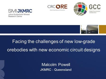 1 Facing the challenges of new low-grade orebodies with new economic circuit designs Malcolm Powell JKMRC - Queensland.