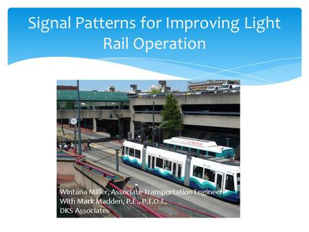 Signal Patterns for Improving Light Rail Operation Wintana Miller, Associate Transportation Engineer With Mark Madden, P.E., P.T.O.E. DKS Associates.