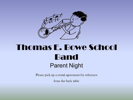 Thomas E. Bowe School Band Parent Night Please pick up a rental agreement for reference from the back table.