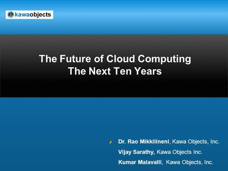 The Future of Cloud Computing The Next Ten Years Dr. Rao Mikkilineni, Kawa Objects, Inc. Vijay Sarathy, Kawa Objects Inc. Kumar Malavalli, Kawa Objects,