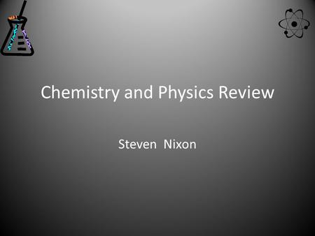 Chemistry and Physics Review Steven Nixon. Table of contents Periodic Table of the Elements Density Viscosity Chemical and Physical Changes Law of conservation.