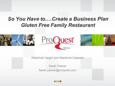 So You Have to….Create a Business Plan Gluten Free Family Restaurant Statistical Insight and Statistical Datasets Sarah Palmer