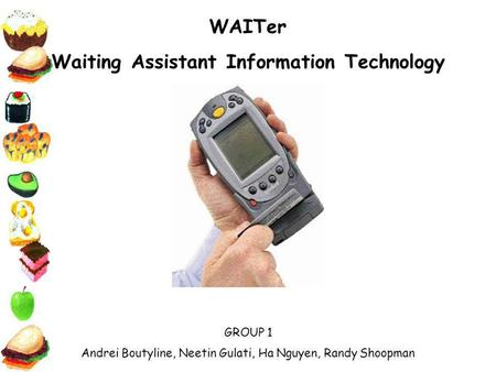 WAITer Waiting Assistant Information Technology GROUP 1 Andrei Boutyline, Neetin Gulati, Ha Nguyen, Randy Shoopman.