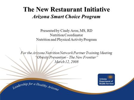 The New Restaurant Initiative Arizona Smart Choice Program Presented by Cindy Aron, MS, RD Nutrition Coordinator Nutrition and Physical Activity Program.