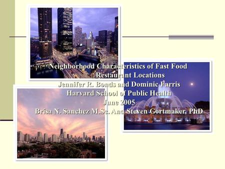 Neighborhood Characteristics of Fast Food Restaurant Locations Jennifer R. Bonds and Dominic Farris Harvard School of Public Health June 2005 Brisa N.