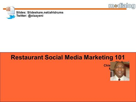 Restaurant Social Media Marketing 101 Ola Ayeni Chief Idea Officer Mobile Dialog Slides: Slideshare.net/afridrums
