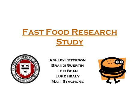 Fast Food Research Study Ashley Peterson Brandi Guertin Lexi Bean Luke Healy Matt Stagnone.
