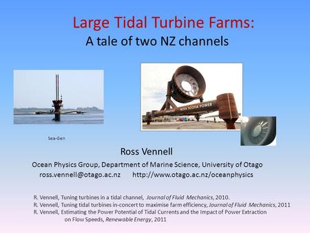 Large Tidal Turbine Farms: A tale of two NZ channels R. Vennell, Tuning turbines in a tidal channel, Journal of Fluid Mechanics, 2010. R. Vennell, Tuning.