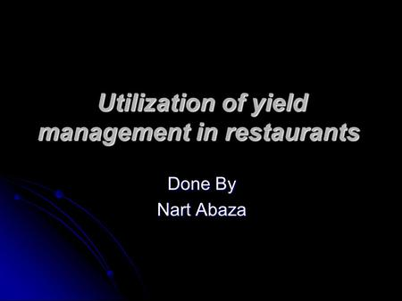 Utilization of yield management in restaurants Done By Nart Abaza.