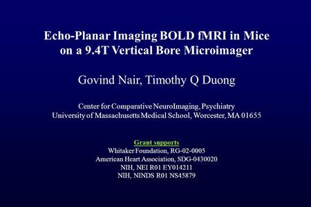 Echo-Planar Imaging BOLD fMRI in Mice on a 9.4T Vertical Bore Microimager Govind Nair, Timothy Q Duong Center for Comparative NeuroImaging, Psychiatry.