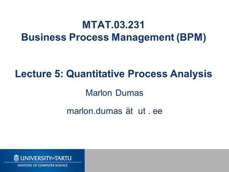 MTAT.03.231 Business Process Management (BPM) Lecture 5: Quantitative Process Analysis Marlon Dumas marlon.dumas ät ut. ee.