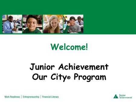 Welcome! Junior Achievement Our City ® Program. Day 1: Inside Cities Objectives: Students will be able to Define a city as a place where people live,