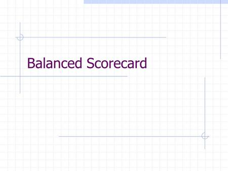 Balanced Scorecard. YOU GET WHAT YOU MEASURE! Not always what you want to get. Measurement (with rewards) affects behavior. What to measure?