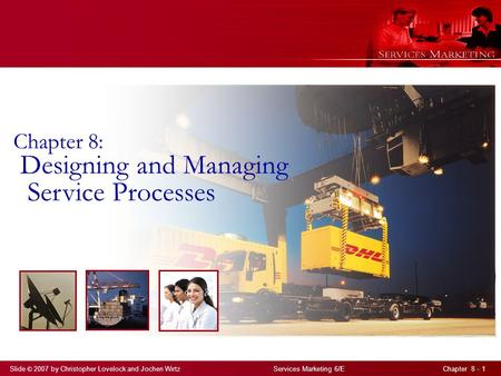 Slide © 2007 by Christopher Lovelock and Jochen Wirtz Services Marketing 6/E Chapter 8 - 1 Chapter 8: Designing and Managing Service Processes.