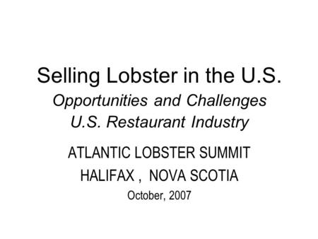 Selling Lobster in the U.S. Opportunities and Challenges U.S. Restaurant Industry ATLANTIC LOBSTER SUMMIT HALIFAX, NOVA SCOTIA October, 2007.