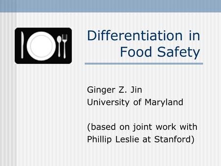 Differentiation in Food Safety Ginger Z. Jin University of Maryland (based on joint work with Phillip Leslie at Stanford)