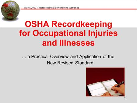 OSHA 2002 Recordkeeping Safety Training Workshop 1 OSHA Recordkeeping for Occupational Injuries and Illnesses … a Practical Overview and Application of.