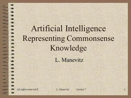 All rights reserved ©L. Manevitz Lecture 71 Artificial Intelligence Representing Commonsense Knowledge L. Manevitz.