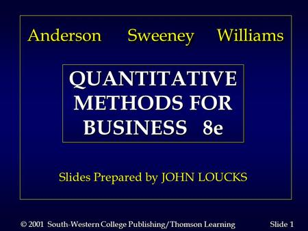 1 1 Slide © 2001 South-Western College Publishing/Thomson Learning Anderson Sweeney Williams Anderson Sweeney Williams Slides Prepared by JOHN LOUCKS QUANTITATIVE.