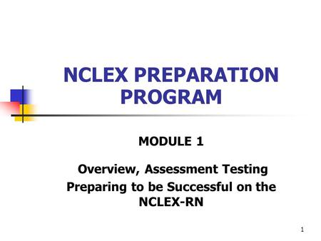 1 NCLEX PREPARATION PROGRAM MODULE 1 Overview, Assessment Testing Preparing to be Successful on the NCLEX-RN.
