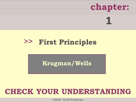 Chapter: ©2009 Worth Publishers >> Krugman/Wells First Principles 1 CHECK YOUR UNDERSTANDING.