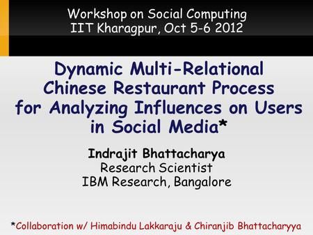 Dynamic Multi-Relational Chinese Restaurant Process for Analyzing Influences on Users in Social <strong>Media</strong>* Indrajit Bhattacharya <strong>Research</strong> Scientist IBM <strong>Research</strong>,