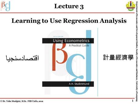 Lecture 3 Learning to Use Regression Analysis اقتصادسنجيا © Dr. Yoke Muelgini, M.Sc. FEB Unila, 2012 Department of Economics and Development Studies,