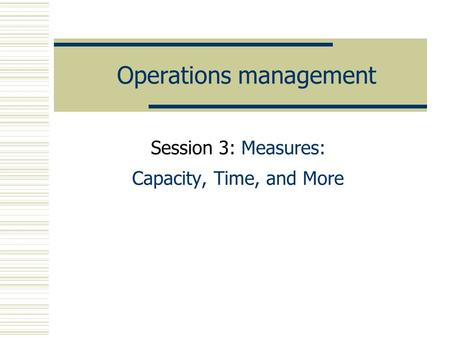 Operations management Session 3: Measures: Capacity, Time, and More.