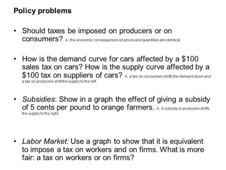 Policy problems Should taxes be imposed on producers or on consumers? A. the economic consequences on prices and quantities are identical. How is the demand.