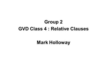 Group 2 GVD Class 4 : Relative Clauses Mark Holloway.